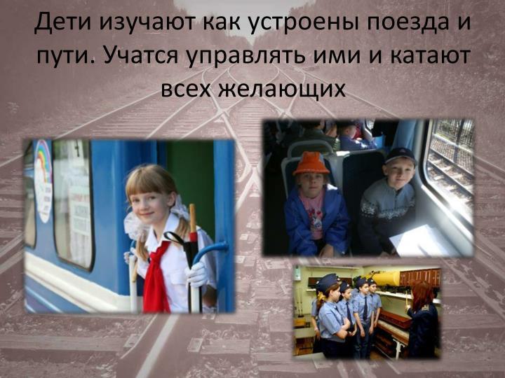 Дети изучают как устроены поезда и пути. Учатся управлять ими и катают всех желающих
