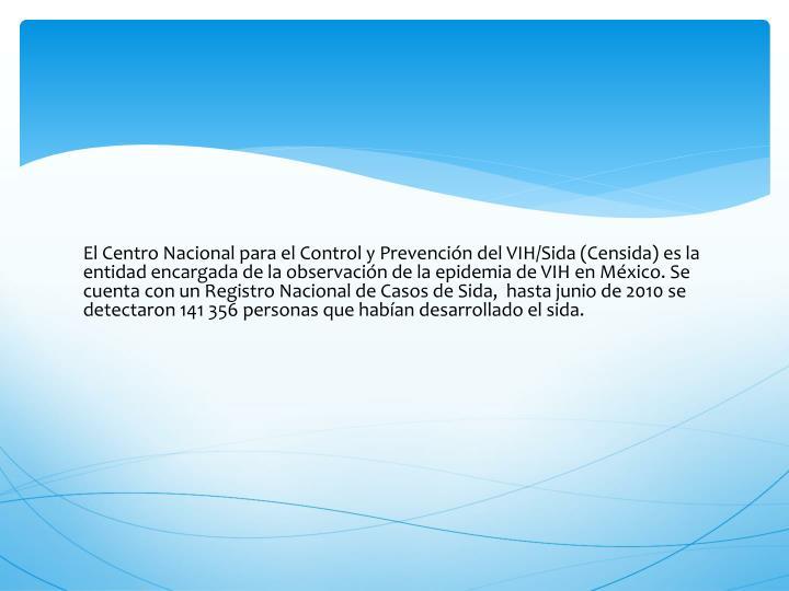 El Centro Nacional para el Control y Prevención del VIH/Sida (Censida) es la entidad encargada de la observación de la epidemia de VIH en México. Se cuenta con un Registro Nacional de Casos de Sida,  hasta junio de 2010 se detectaron 141 356 personas que habían desarrollado el sida.