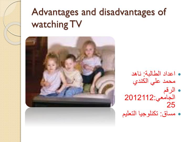 advantage and disadvantage of watching tv The advantages of kids watching tv are: watching television give children the knowledge of different place and cultures watching television gives children time to spend with their family.