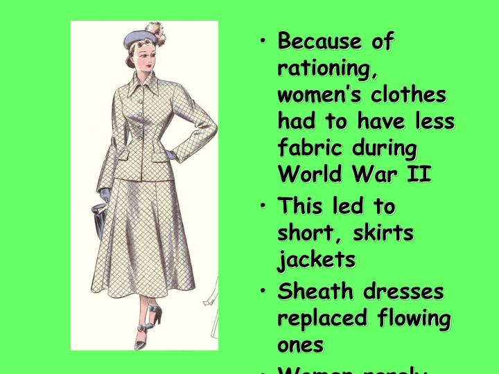 Because of rationing, women's clothes had to have less fabric during World War II