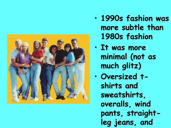 1990s fashion was more subtle than 1980s fashion
