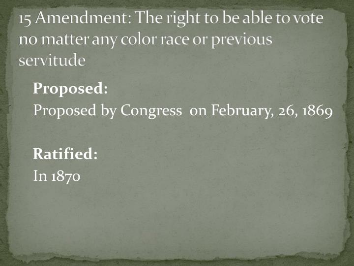15 Amendment: The right to be able to vote no matter any color race or previous servitude
