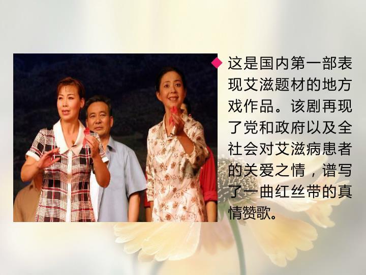 这是国内第一部表现艾滋题材的地方戏作品。该剧再现了党和政府以及全社会对艾滋病患者的关爱之情,谱写了一曲红丝带的真情赞歌。