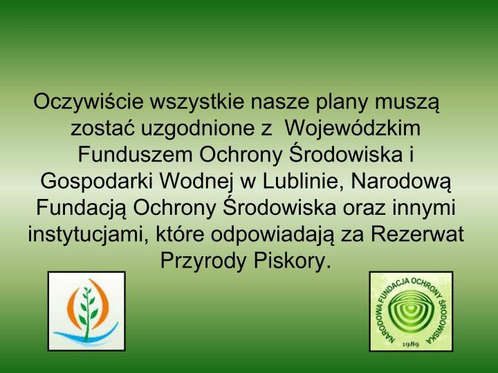 Oczywiście wszystkie nasze plany muszą zostać uzgodnione z  Wojewódzkim Funduszem Ochrony Środowiska i Gospodarki Wodnej w Lublinie, Narodową Fundacją Ochrony Środowiska oraz innymi instytucjami, które odpowiadają za Rezerwat Przyrody Piskory.