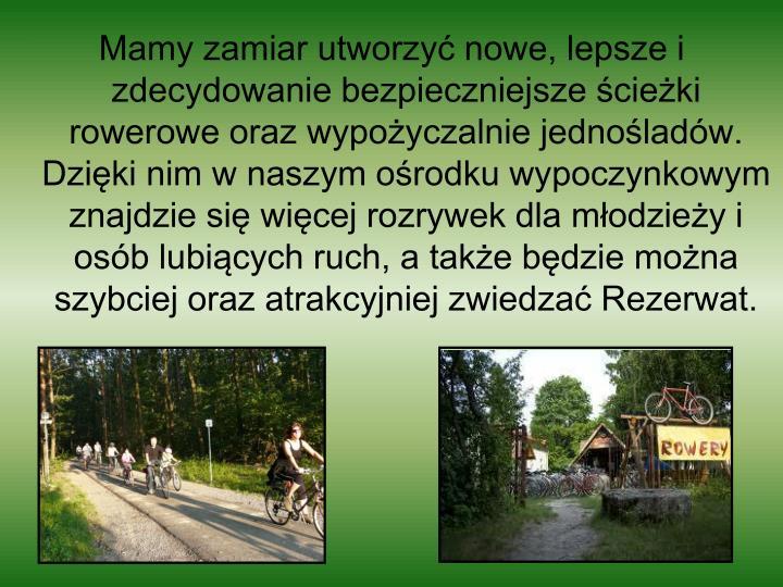 Mamy zamiar utworzyć nowe, lepsze i zdecydowanie bezpieczniejsze ścieżki rowerowe oraz wypożyczalnie jednośladów. Dzięki nim w naszym ośrodku wypoczynkowym znajdzie się więcej rozrywek dla młodzieży i osób lubiących ruch, a także będzie można szybciej oraz atrakcyjniej zwiedzać Rezerwat.