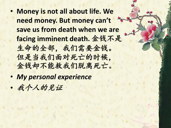 Money is not all about life. We need money. But money can't save us from death when we are facing imminent death.