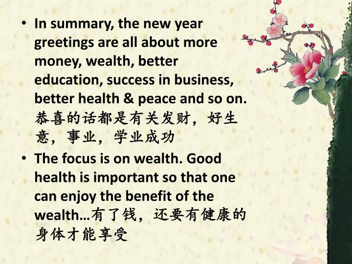 In summary, the new year greetings are all about more money, wealth, better education, success in business, better health & peace and so on.