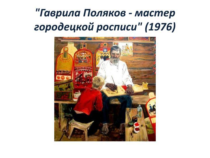 """""""Гаврила Поляков - мастер городецкой росписи"""" (1976)"""