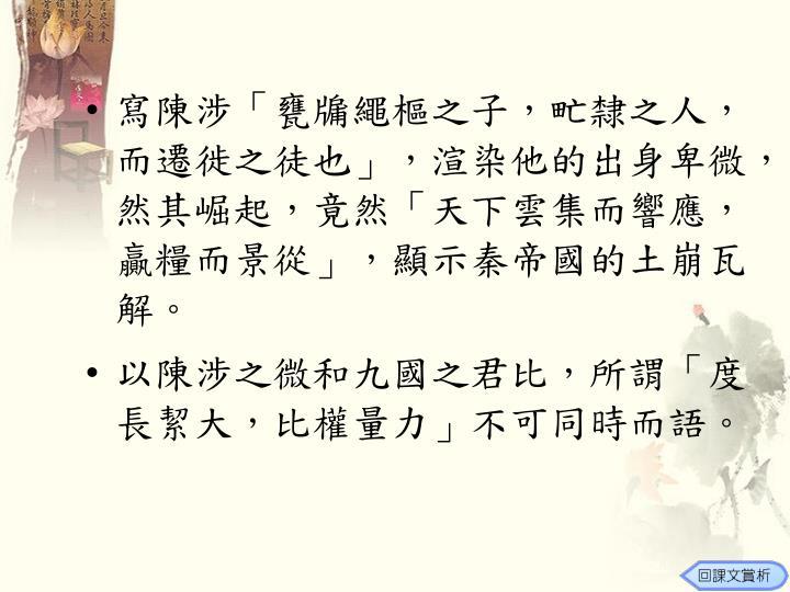 寫陳涉「甕牖繩樞之子,甿隸之人,而遷徙之徒也」,渲染他的出身卑微,然其崛起,竟然「天下雲集而響應,贏糧而景從」,顯示秦帝國的土崩瓦解。