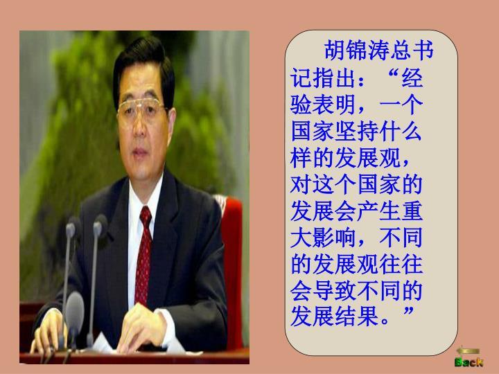 """胡锦涛总书记指出:""""经验表明,一个国家坚持什么样的发展观,对这个国家的发展会产生重大影响,不同的发展观往往会导致不同的发展结果。"""""""