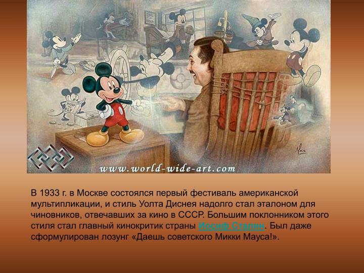 В 1933 г. в Москве состоялся первый фестиваль американской мультипликации, и стиль Уолта Диснея надолго стал эталоном для чиновников, отвечавших за кино в СССР. Большим поклонником этого стиля стал главный кинокритик страны