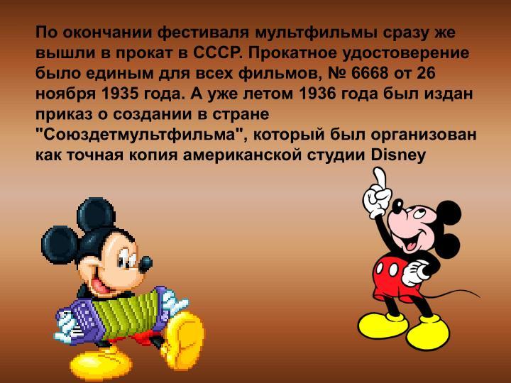 """По окончании фестиваля мультфильмы сразу же вышли в прокат в СССР. Прокатное удостоверение было единым для всех фильмов, № 6668 от 26 ноября 1935 года. А уже летом 1936 года был издан приказ о создании в стране """"Союздетмультфильма"""", который был организован как точная копия американской студии Disney"""