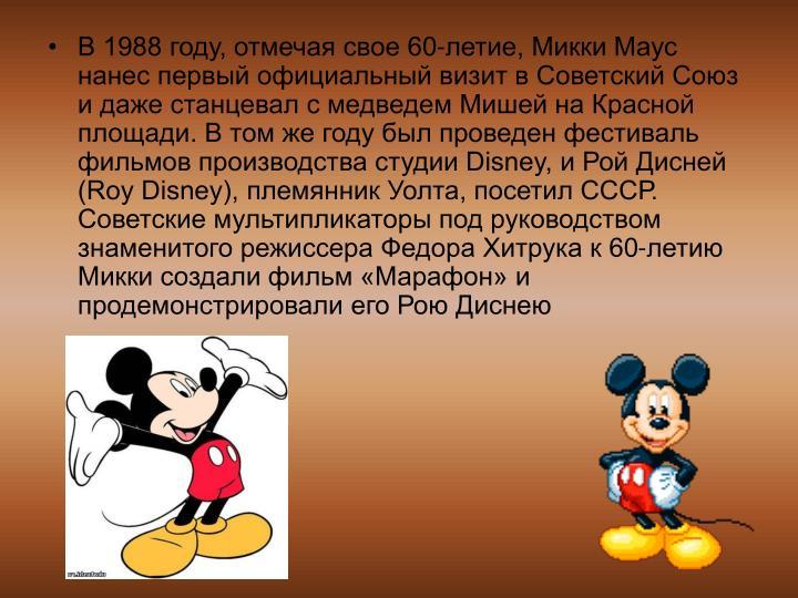 В 1988 году, отмечая свое 60-летие, Микки Маус нанес первый официальный визит в Советский Союз и даже станцевал с медведем Мишей на Красной площади. В том же году был проведен фестиваль фильмов производства студии Disney, и Рой Дисней (Roy Disney), племянник Уолта, посетил СССР. Советские мультипликаторы под руководством знаменитого режиссера Федора Хитрука к 60-летию Микки создали фильм «Марафон» и продемонстрировали его Рою Диснею