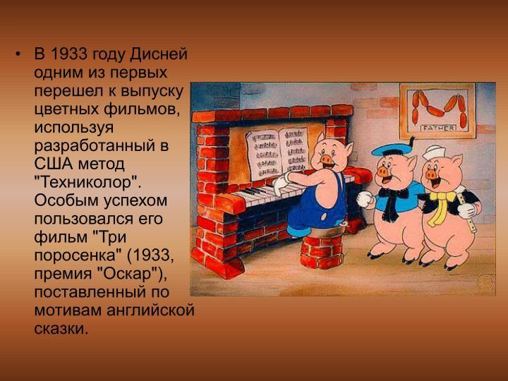 """В 1933 году Дисней одним из первых перешел к выпуску цветных фильмов, используя разработанный в США метод """"Техниколор"""". Особым успехом пользовался его фильм """"Три поросенка"""" (1933, премия """"Оскар""""), поставленный по мотивам английской сказки."""