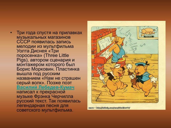 Три года спустя на прилавках музыкальных магазинов СССР появилась запись мелодии из мультфильма Уолта Диснея «Три поросенка» (Three Little Pigs), автором сценария и монтажером которого был Борис Морковин. Пластинка вышла под русским названием «Нам не страшен серый волк». Позже поэт