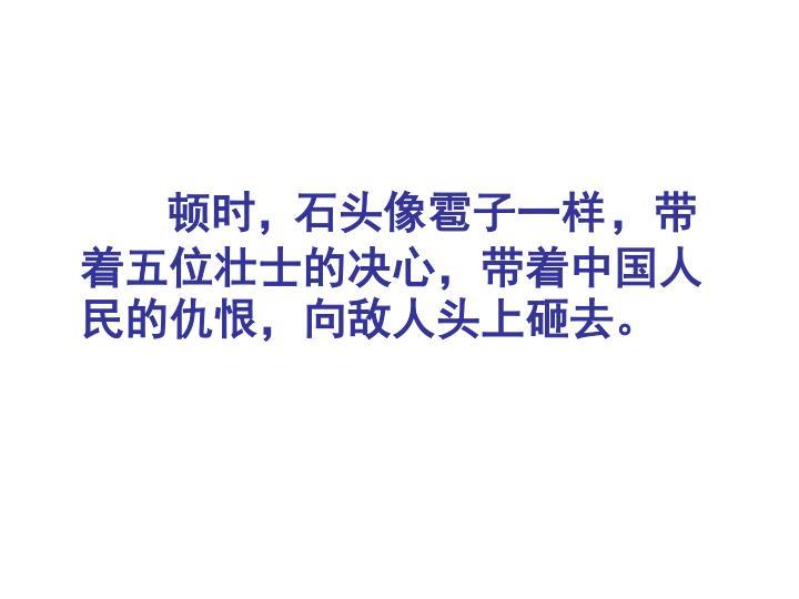 顿时,                         ,带着五位壮士的决心,带着中国人民的仇恨,向敌人头上砸去。