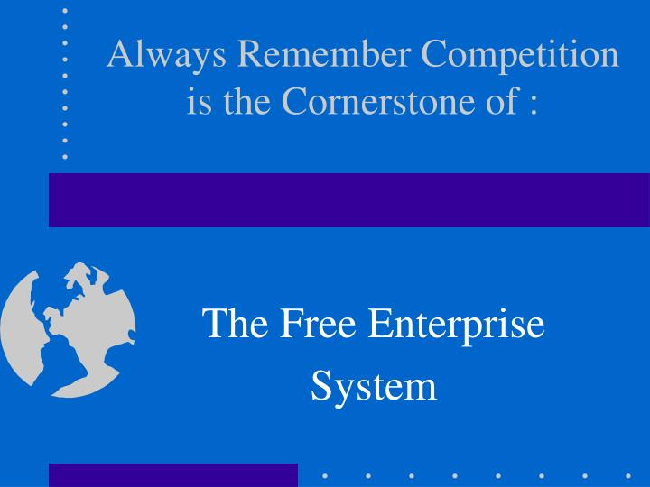 Always Remember Competition is the Cornerstone of :