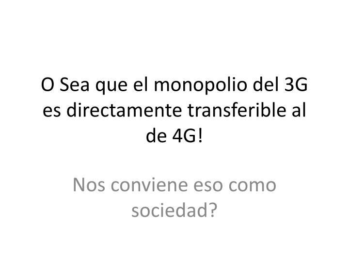 O Sea que el monopolio del 3G es directamente transferible al de 4G!