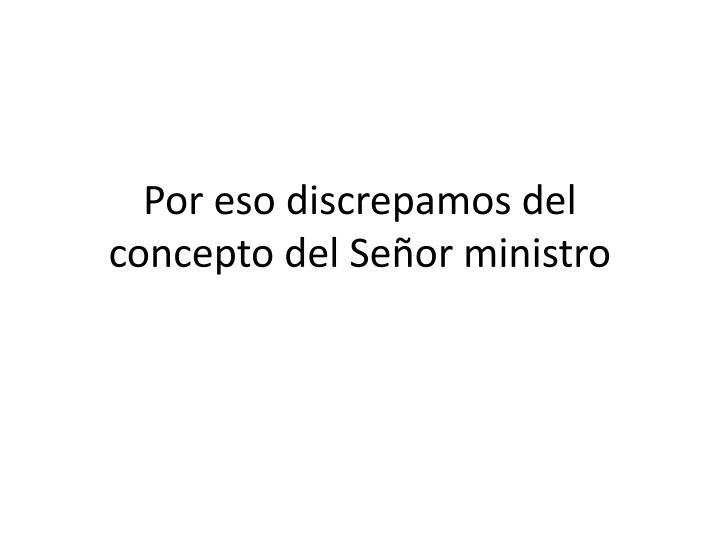 Por eso discrepamos del concepto del Señor ministro