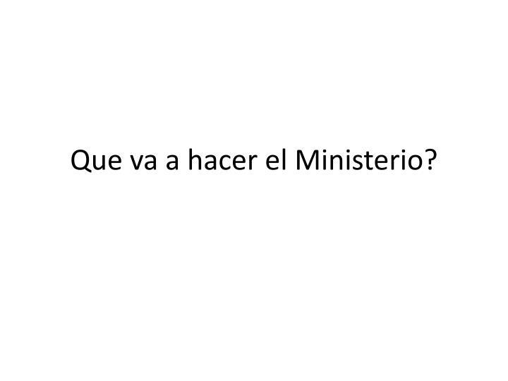 Que va a hacer el Ministerio?