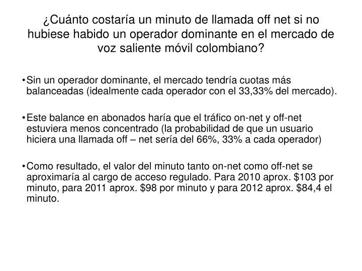 ¿Cuánto costaría un minuto de llamada off net si no hubiese habido un operador dominante en el mercado de voz saliente móvil colombiano?