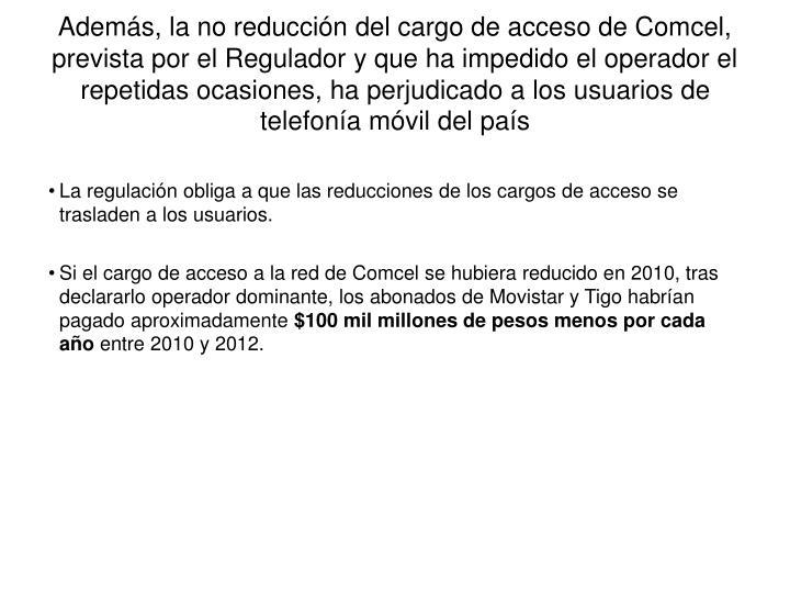 Además, la no reducción del cargo de acceso de Comcel, prevista por el Regulador y que ha impedido el operador el repetidas ocasiones, ha perjudicado a los usuarios de telefonía móvil del país