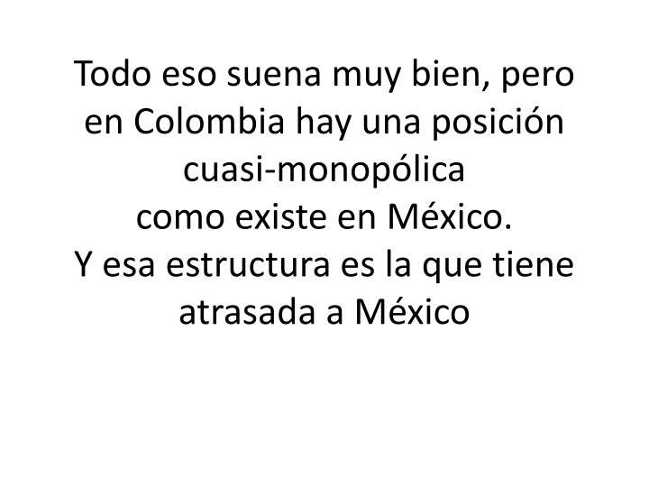 Todo eso suena muy bien, pero en Colombia hay una posición cuasi-monopólica