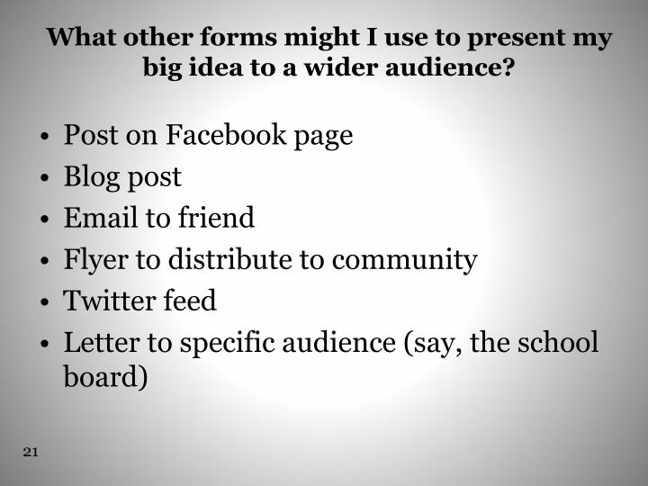 What other forms might I use to present my big idea to a wider audience?