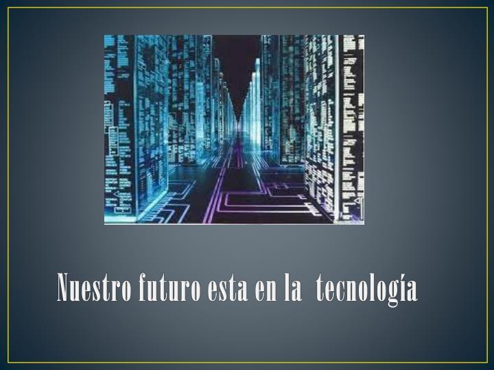 Nuestro futuro esta en la  tecnología