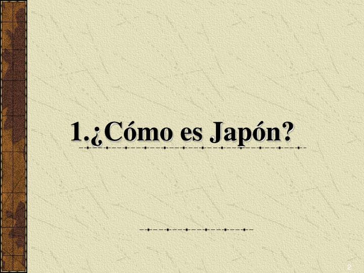 1.¿Cómo es Japón?