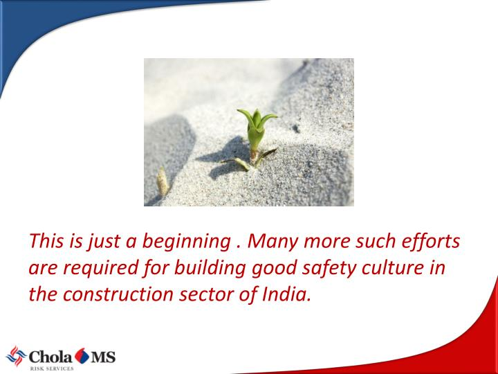 This is just a beginning . Many more such efforts are required for building good safety culture in the construction sector of India.