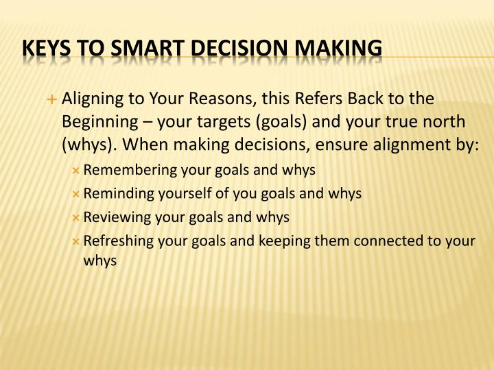 Aligning to Your Reasons, this Refers Back to the Beginning – your targets (goals) and your true north (whys). When making decisions, ensure alignment by: