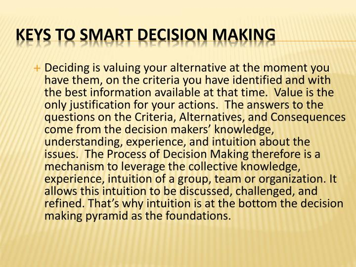 Deciding is valuing your alternative at the moment you have them, on the criteria you have identified and with the best information available at that time.  Value is the only justification for your actions.  The answers to the questions on the Criteria, Alternatives, and Consequences come from the decision makers' knowledge, understanding, experience, and intuition about the issues.  The Process of Decision Making therefore is a mechanism to leverage the