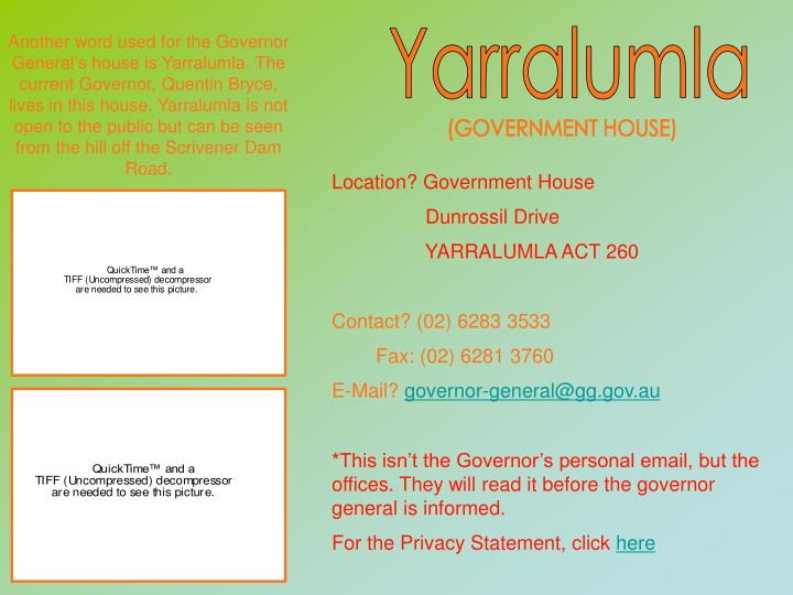 Another word used for the Governor General's house is Yarralumla. The current Governor, Quentin Bryce, lives in this house. Yarralumla is not open to the public but can be seen from the hill off the Scrivener Dam Road.