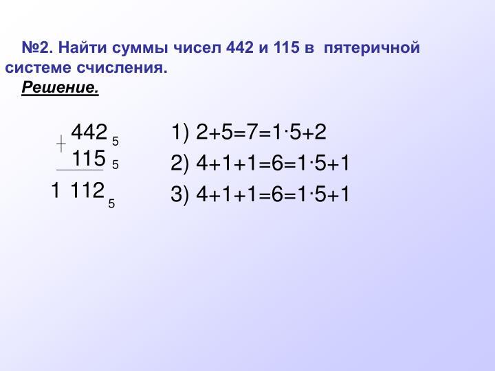 №2. Найти суммы чисел 442 и 115 в  пятеричной системе счисления.