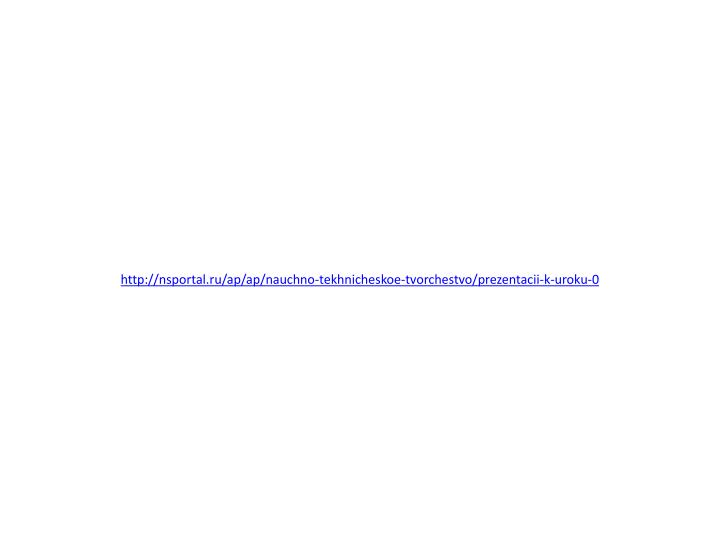 http://nsportal.ru/ap/ap/nauchno-tekhnicheskoe-tvorchestvo/prezentacii-k-uroku-0