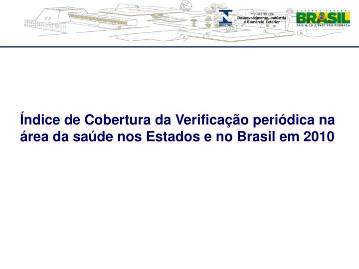 Índice de Cobertura da Verificação periódica na área da saúde nos Estados e no Brasil em 2010