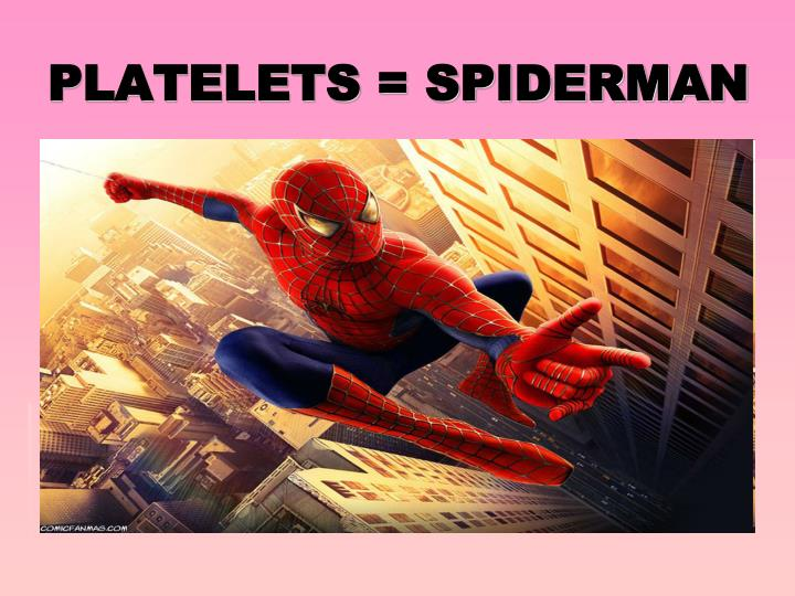PLATELETS = SPIDERMAN