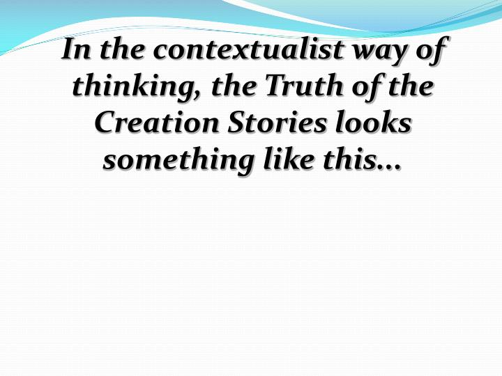 In the contextualist way of thinking, the Truth of the Creation Stories looks something like this...
