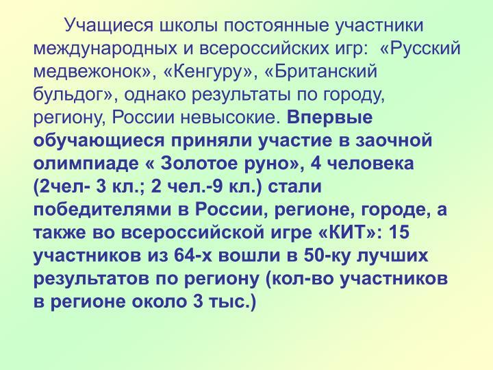 Учащиеся школы постоянные участники международных и всероссийских игр:  «Русский медвежонок», «Кенгуру», «Британский бульдог», однако результаты по городу,  региону, России невысокие.