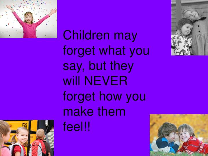 Children may forget what you say, but they will NEVER forget how you make them feel!!