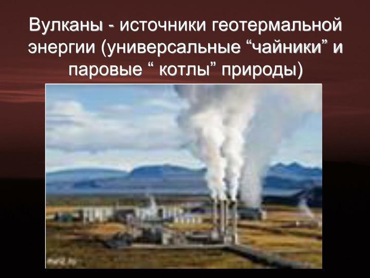 """Вулканы - источники геотермальной энергии (универсальные """"чайники"""" и паровые """" котлы"""" природы)"""