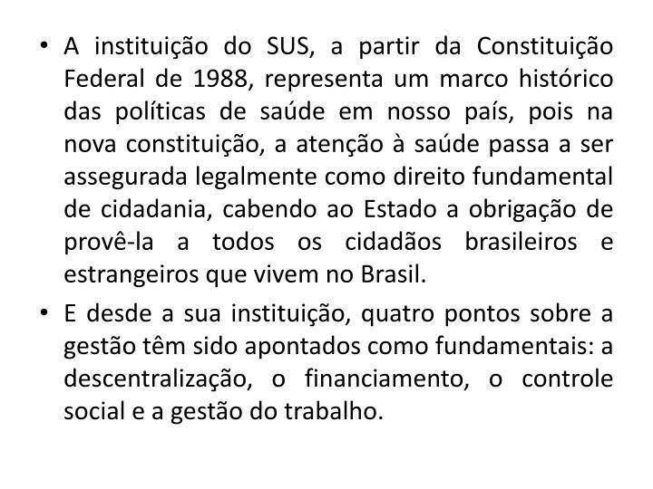 A instituio do SUS, a partir da Constituio Federal de 1988, representa um marco histrico das polticas de sade em nosso pas, pois na nova constituio, a ateno  sade passa a ser assegurada legalmente como direito fundamental de cidadania, cabendo ao Estado a obrigao de prov-la a todos os cidados brasileiros e estrangeiros que vivem no Brasil.