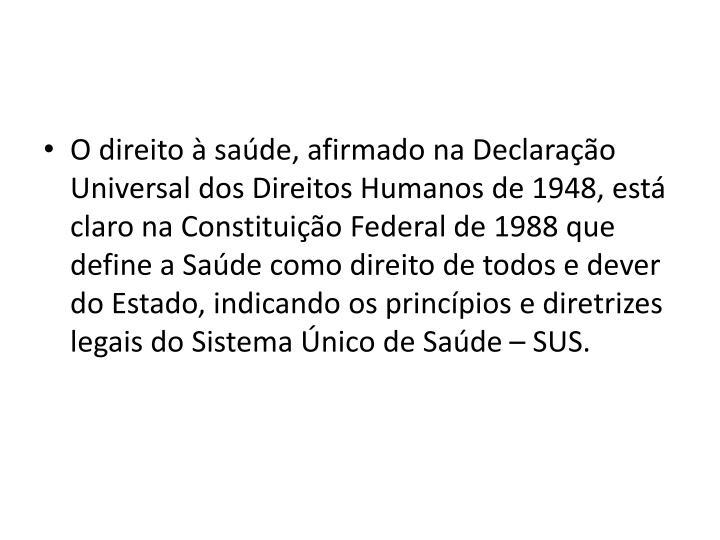O direito  sade, afirmado na Declarao Universal dos Direitos Humanos de 1948, est claro na Constituio Federal de 1988 que define a Sade como direito de todos e dever do Estado, indicando os princpios e diretrizes legais do Sistema nico de Sade  SUS.