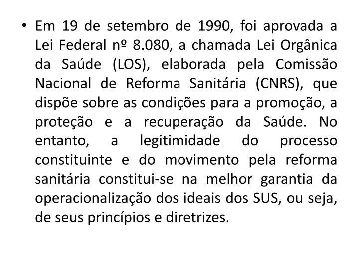 Em 19 de setembro de 1990, foi aprovada a Lei Federal n 8.080, a chamada Lei Orgnica da Sade (LOS), elaborada pela Comisso Nacional de Reforma Sanitria (CNRS), que dispe sobre as condies para a promoo, a proteo e a recuperao da Sade. No entanto, a legitimidade do processo constituinte e do movimento pela reforma sanitria constitui-se na melhor garantia da operacionalizao dos ideais dos SUS, ou seja, de seus princpios e diretrizes.