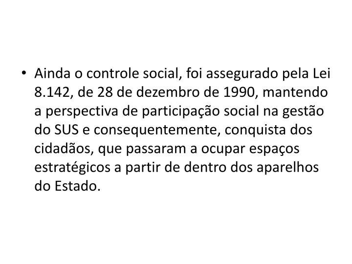 Ainda o controle social, foi assegurado pela Lei 8.142, de 28 de dezembro de 1990, mantendo a perspectiva de participao social na gesto do SUS e consequentemente, conquista dos cidados, que passaram a ocupar espaos estratgicos a partir de dentro dos aparelhos do Estado.