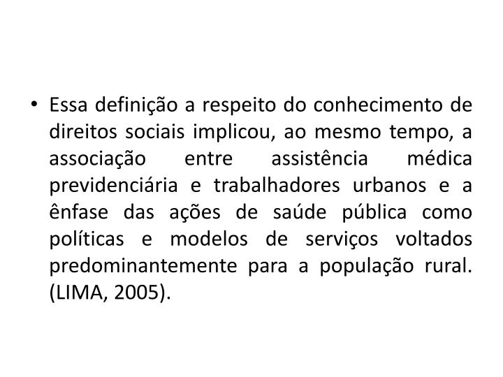 Essa definio a respeito do conhecimento de direitos sociais implicou, ao mesmo tempo, a associao entre assistncia mdica previdenciria e trabalhadores urbanos e a nfase das aes de sade pblica como polticas e modelos de servios voltados predominantemente para a populao rural. (LIMA, 2005).