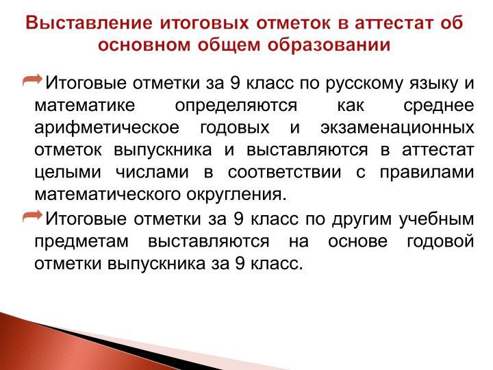 Итоговые отметки за 9 класс по русскому языку и математике определяются как среднее арифметическое годовых и экзаменационных отметок выпускника и выставляются в аттестат целыми числами в соответствии с правилами математического округления.