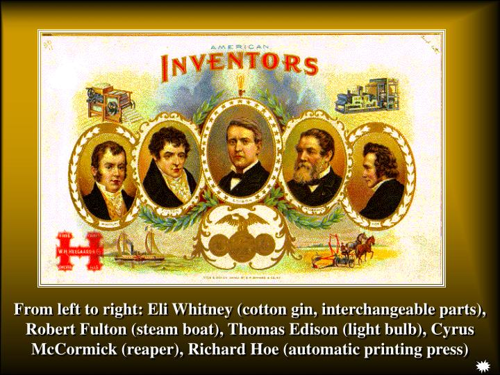 From left to right: Eli Whitney (cotton gin, interchangeable parts), Robert Fulton (steam boat), Thomas Edison (light bulb), Cyrus McCormick (reaper), Richard Hoe (automatic printing press)