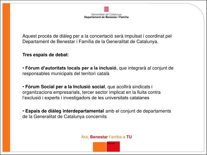 Aquest procés de diàleg per a la concertació serà impulsat i coordinat pel Departament de Benestar i Família de la Generalitat de Catalunya.